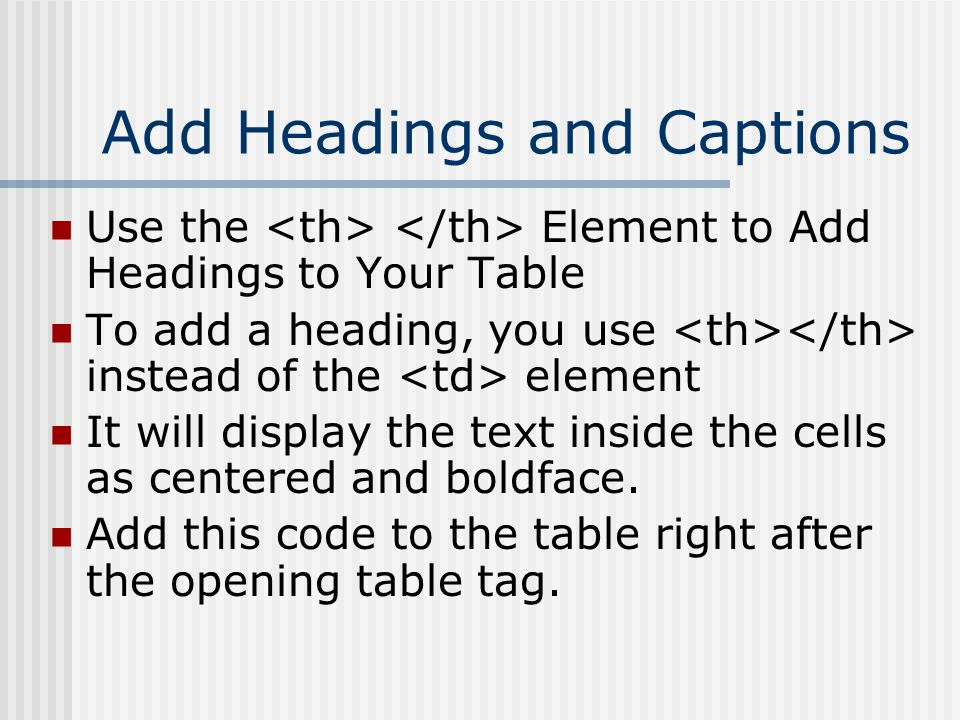 Add Headings and Captions Use the Element to Add Headings to Your Table To add a heading, you use instead of the element It will display the text inside the cells as centered and boldface.