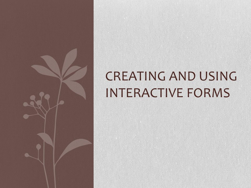 CREATING AND USING INTERACTIVE FORMS