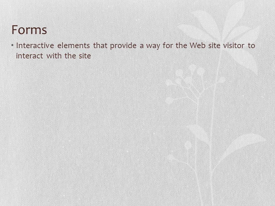 Forms Interactive elements that provide a way for the Web site visitor to interact with the site