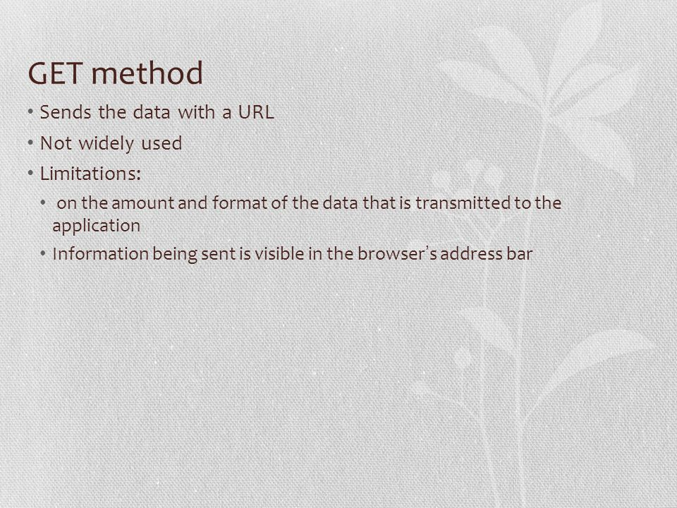 GET method Sends the data with a URL Not widely used Limitations: on the amount and format of the data that is transmitted to the application Information being sent is visible in the browser s address bar