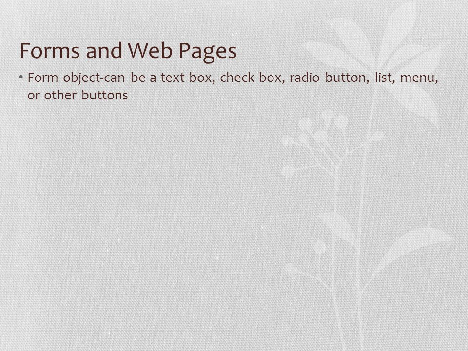 Forms and Web Pages Form object-can be a text box, check box, radio button, list, menu, or other buttons