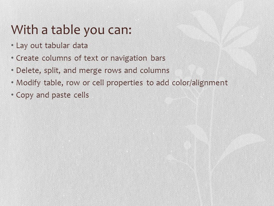 With a table you can: Lay out tabular data Create columns of text or navigation bars Delete, split, and merge rows and columns Modify table, row or cell properties to add color/alignment Copy and paste cells