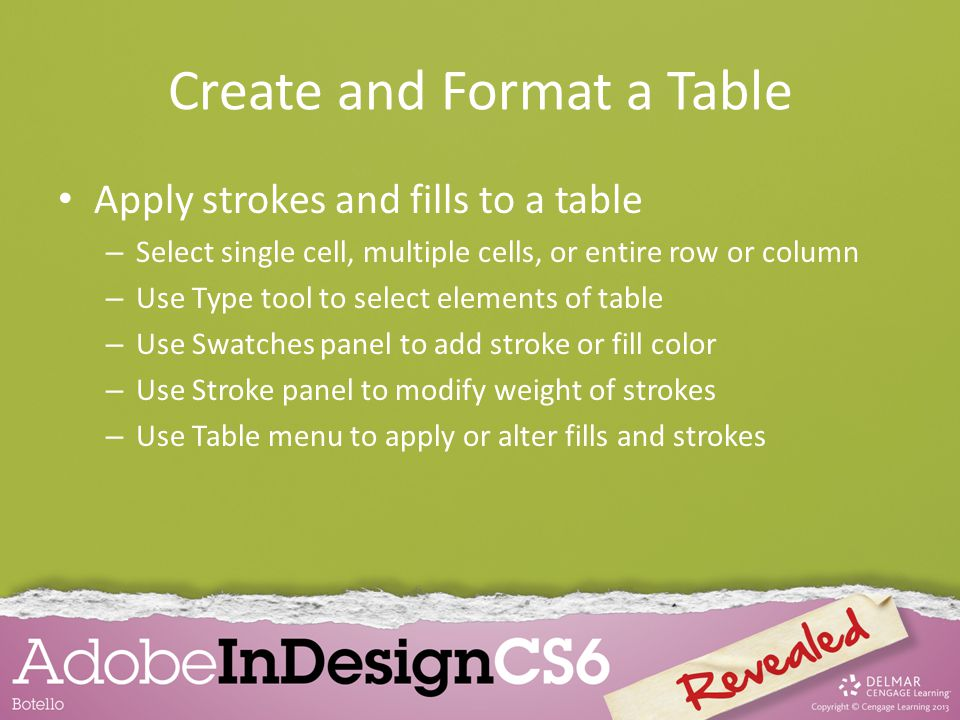 Create and Format a Table Apply strokes and fills to a table – Select single cell, multiple cells, or entire row or column – Use Type tool to select elements of table – Use Swatches panel to add stroke or fill color – Use Stroke panel to modify weight of strokes – Use Table menu to apply or alter fills and strokes