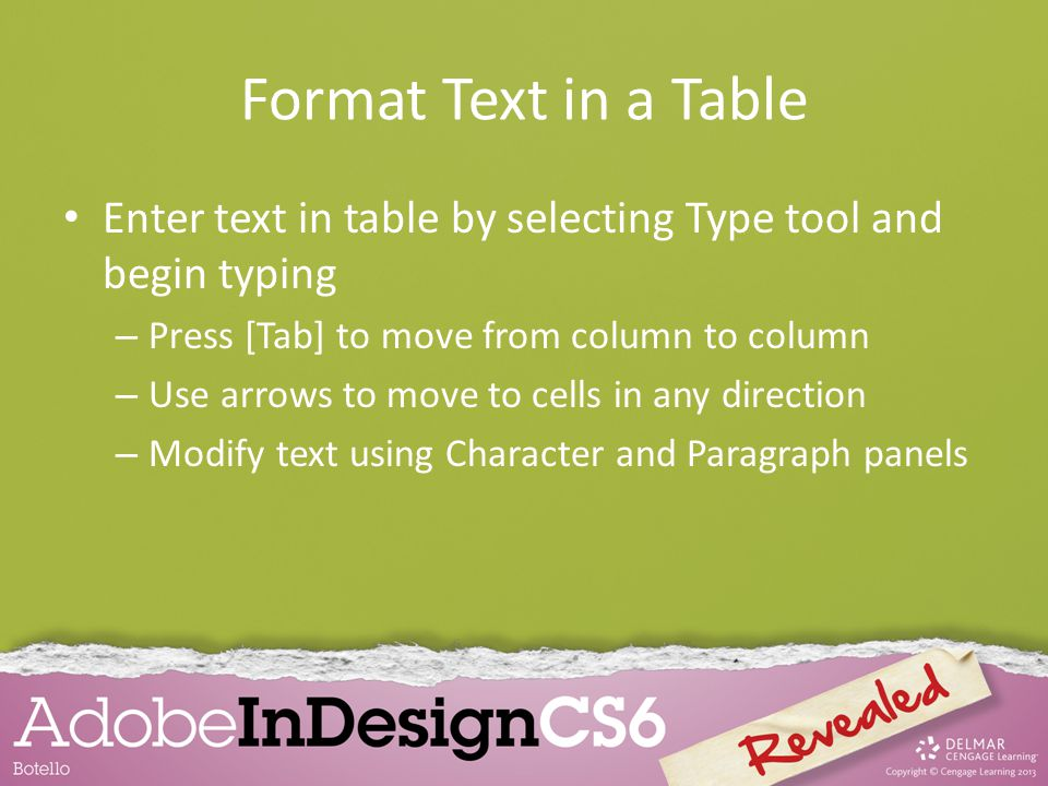 Format Text in a Table Enter text in table by selecting Type tool and begin typing – Press [Tab] to move from column to column – Use arrows to move to cells in any direction – Modify text using Character and Paragraph panels