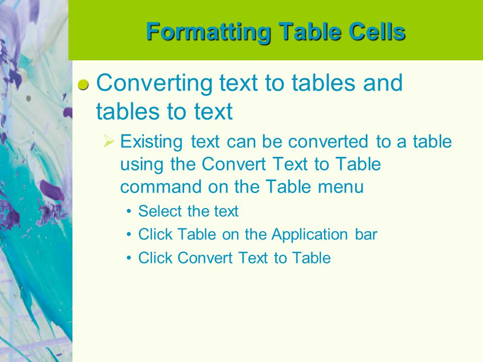 Formatting Table Cells Converting text to tables and tables to text Existing text can be converted to a table using the Convert Text to Table command on the Table menu Select the text Click Table on the Application bar Click Convert Text to Table