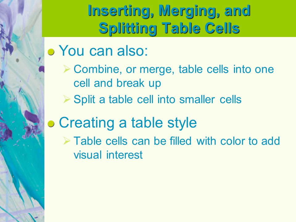 Inserting, Merging, and Splitting Table Cells You can also: Combine, or merge, table cells into one cell and break up Split a table cell into smaller cells Creating a table style Table cells can be filled with color to add visual interest
