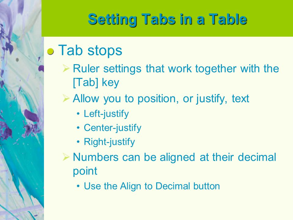 Setting Tabs in a Table Tab stops Ruler settings that work together with the [Tab] key Allow you to position, or justify, text Left-justify Center-justify Right-justify Numbers can be aligned at their decimal point Use the Align to Decimal button