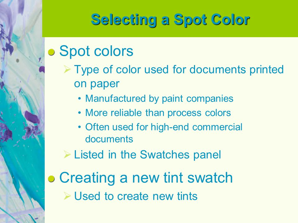 Selecting a Spot Color Spot colors Type of color used for documents printed on paper Manufactured by paint companies More reliable than process colors Often used for high-end commercial documents Listed in the Swatches panel Creating a new tint swatch Used to create new tints