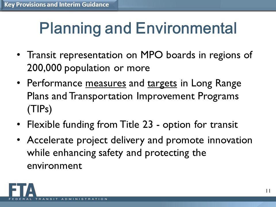 11 Planning and Environmental Transit representation on MPO boards in regions of 200,000 population or more Performance measures and targets in Long Range Plans and Transportation Improvement Programs (TIPs) Flexible funding from Title 23 - option for transit Accelerate project delivery and promote innovation while enhancing safety and protecting the environment Key Provisions and Interim Guidance