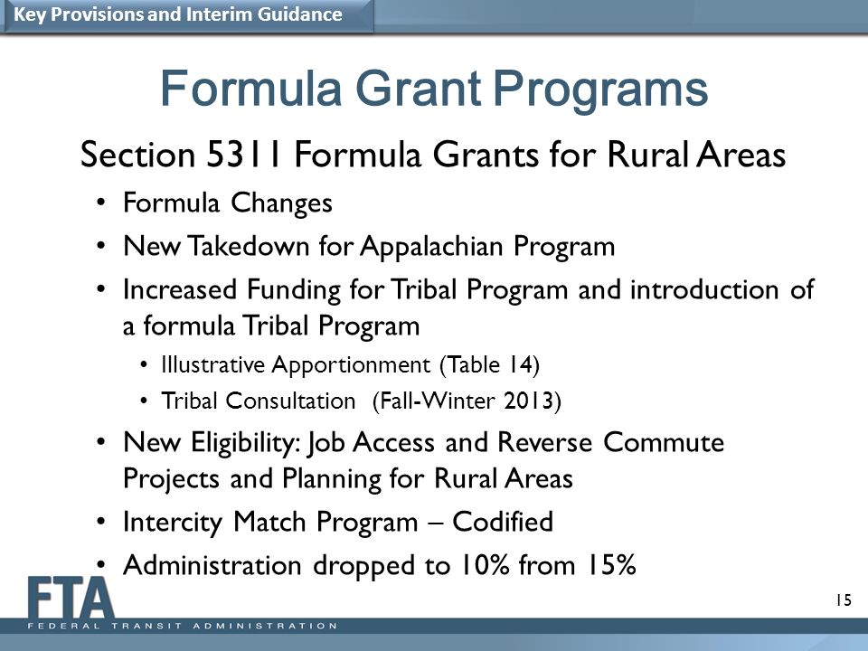 15 Formula Grant Programs Section 5311 Formula Grants for Rural Areas Formula Changes New Takedown for Appalachian Program Increased Funding for Tribal Program and introduction of a formula Tribal Program Illustrative Apportionment (Table 14) Tribal Consultation (Fall-Winter 2013) New Eligibility: Job Access and Reverse Commute Projects and Planning for Rural Areas Intercity Match Program – Codified Administration dropped to 10% from 15% Key Provisions and Interim Guidance