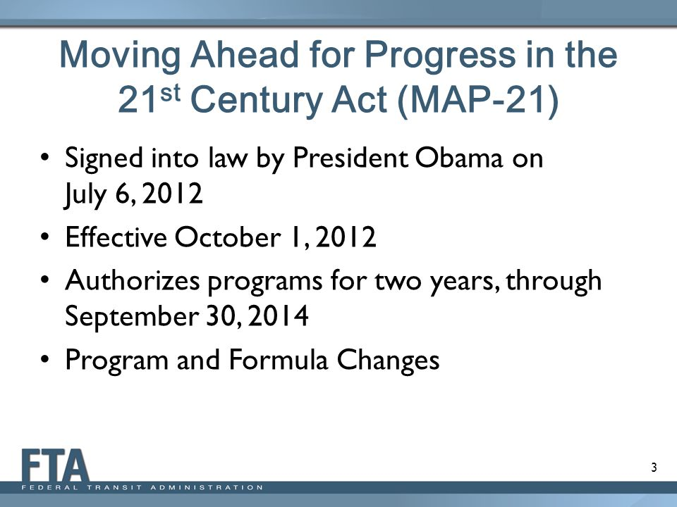 3 Moving Ahead for Progress in the 21 st Century Act (MAP-21) Signed into law by President Obama on July 6, 2012 Effective October 1, 2012 Authorizes programs for two years, through September 30, 2014 Program and Formula Changes