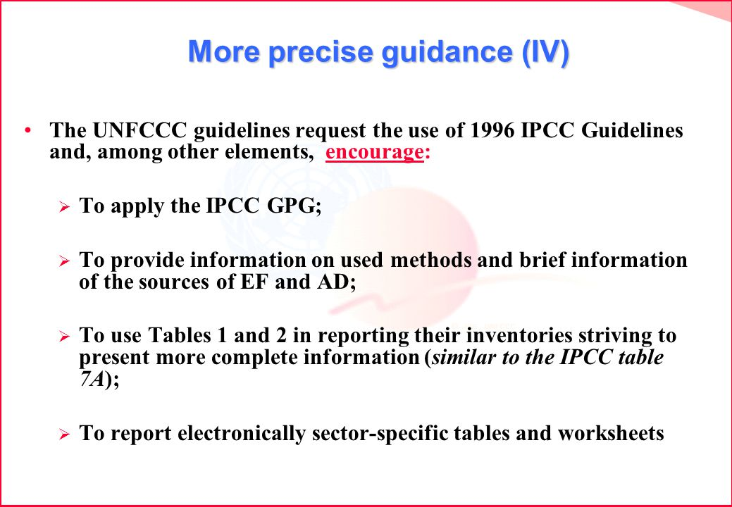 More precise guidance (IV) More precise guidance (IV) The UNFCCC guidelines request the use of 1996 IPCC Guidelines and, among other elements, encourage: To apply the IPCC GPG; To provide information on used methods and brief information of the sources of EF and AD; To use Tables 1 and 2 in reporting their inventories striving to present more complete information (similar to the IPCC table 7A); To report electronically sector-specific tables and worksheets