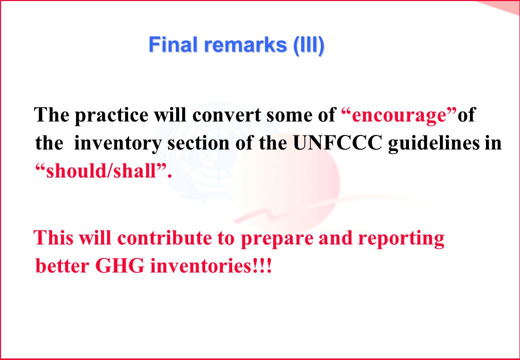 Final remarks (III) The practice will convert some of encourageof the inventory section of the UNFCCC guidelines in should/shall.
