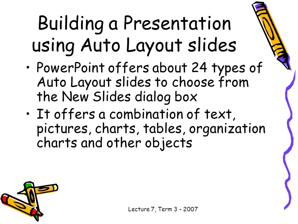 Lecture 7, Term Building a Presentation using Auto Layout slides PowerPoint offers about 24 types of Auto Layout slides to choose from the New Slides dialog box It offers a combination of text, pictures, charts, tables, organization charts and other objects