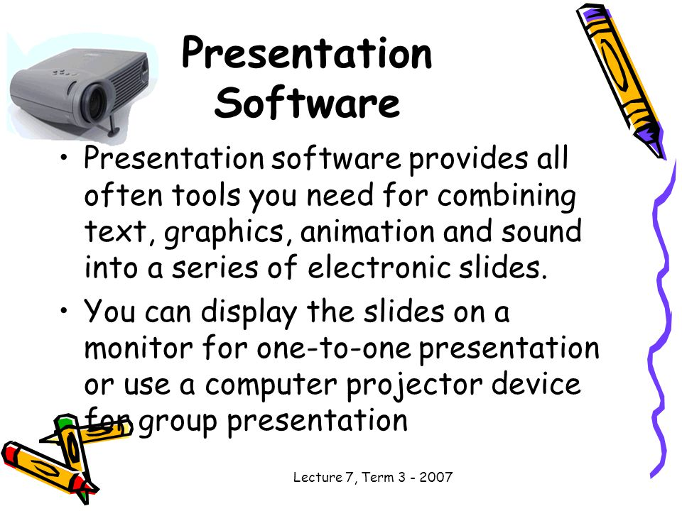 Lecture 7, Term Presentation Software Presentation software provides all often tools you need for combining text, graphics, animation and sound into a series of electronic slides.