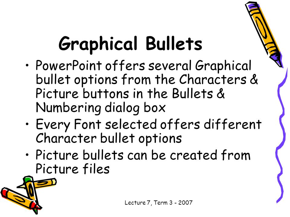 Lecture 7, Term Graphical Bullets PowerPoint offers several Graphical bullet options from the Characters & Picture buttons in the Bullets & Numbering dialog box Every Font selected offers different Character bullet options Picture bullets can be created from Picture files