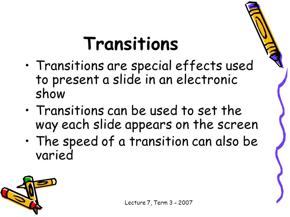 Lecture 7, Term Transitions Transitions are special effects used to present a slide in an electronic show Transitions can be used to set the way each slide appears on the screen The speed of a transition can also be varied
