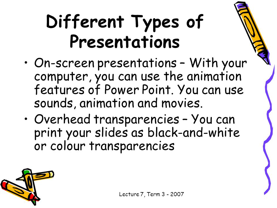 Lecture 7, Term Different Types of Presentations On-screen presentations – With your computer, you can use the animation features of Power Point.