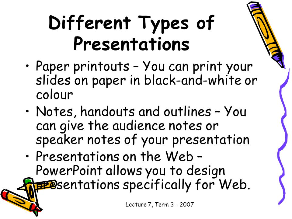 Lecture 7, Term Different Types of Presentations Paper printouts – You can print your slides on paper in black-and-white or colour Notes, handouts and outlines – You can give the audience notes or speaker notes of your presentation Presentations on the Web – PowerPoint allows you to design presentations specifically for Web.