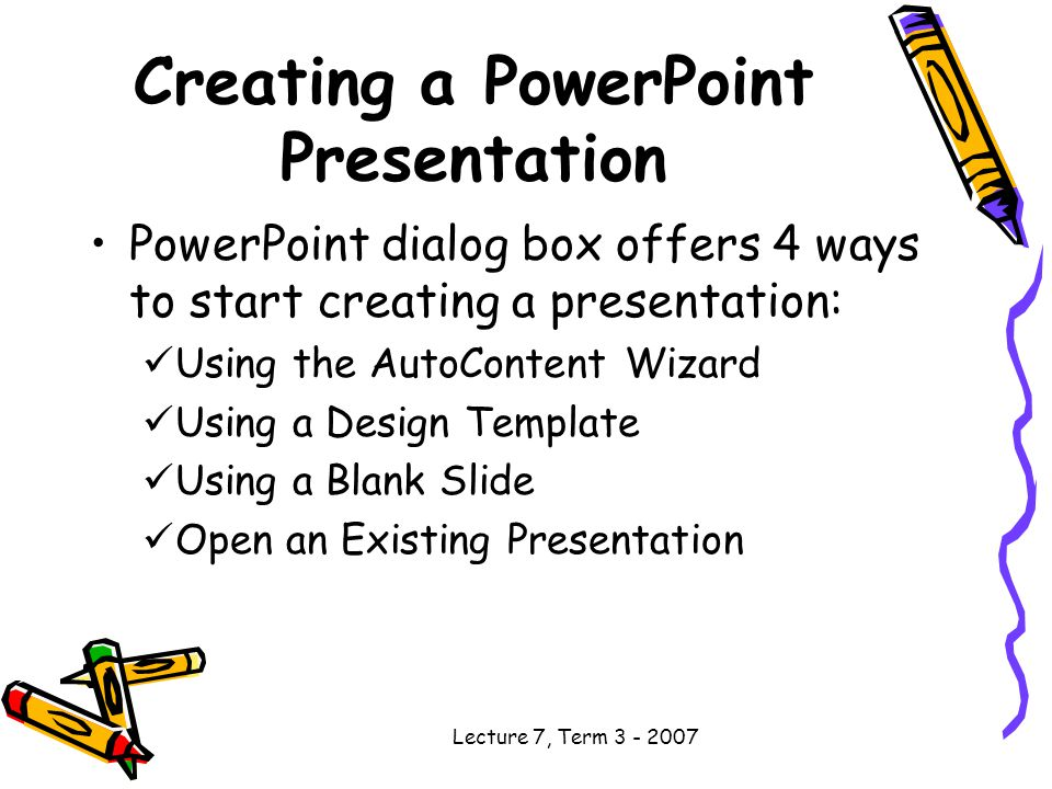 Lecture 7, Term Creating a PowerPoint Presentation PowerPoint dialog box offers 4 ways to start creating a presentation: Using the AutoContent Wizard Using a Design Template Using a Blank Slide Open an Existing Presentation