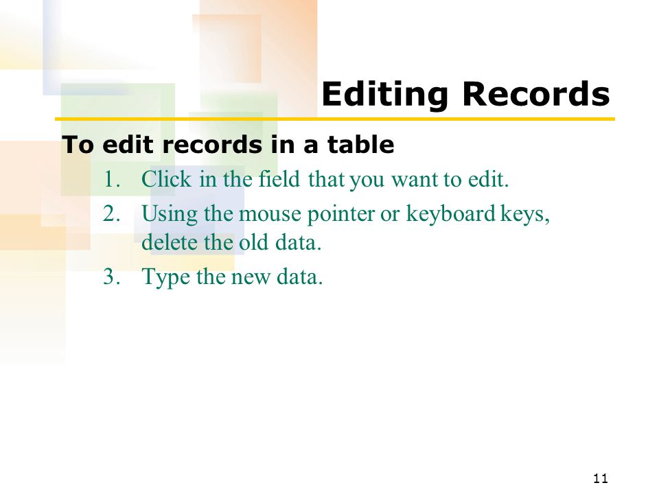11 Editing Records To edit records in a table 1.Click in the field that you want to edit.