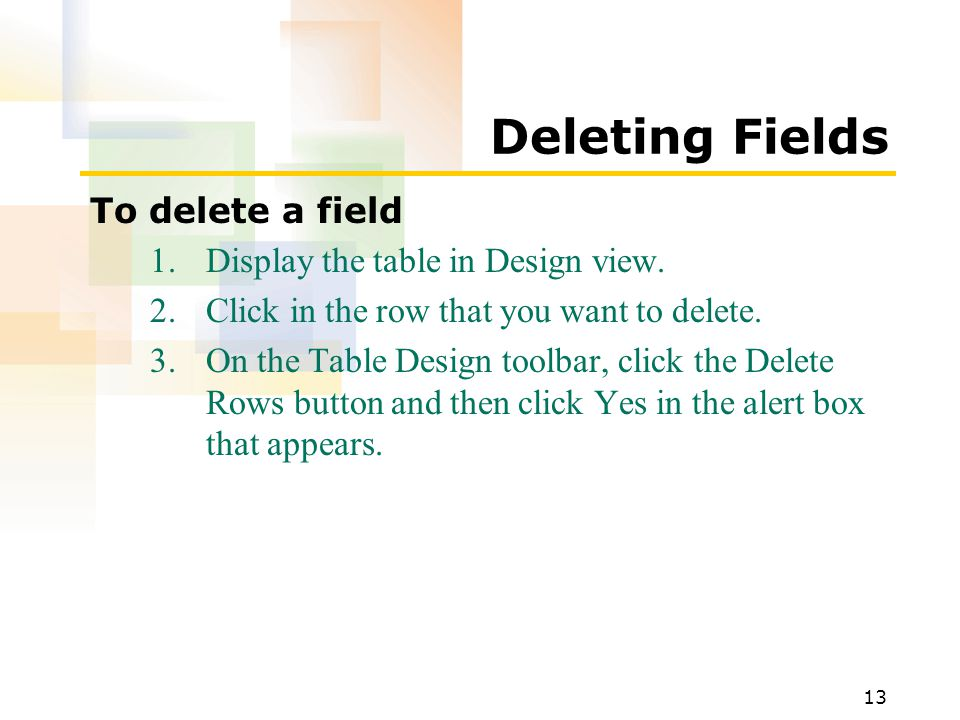 13 Deleting Fields To delete a field 1.Display the table in Design view.