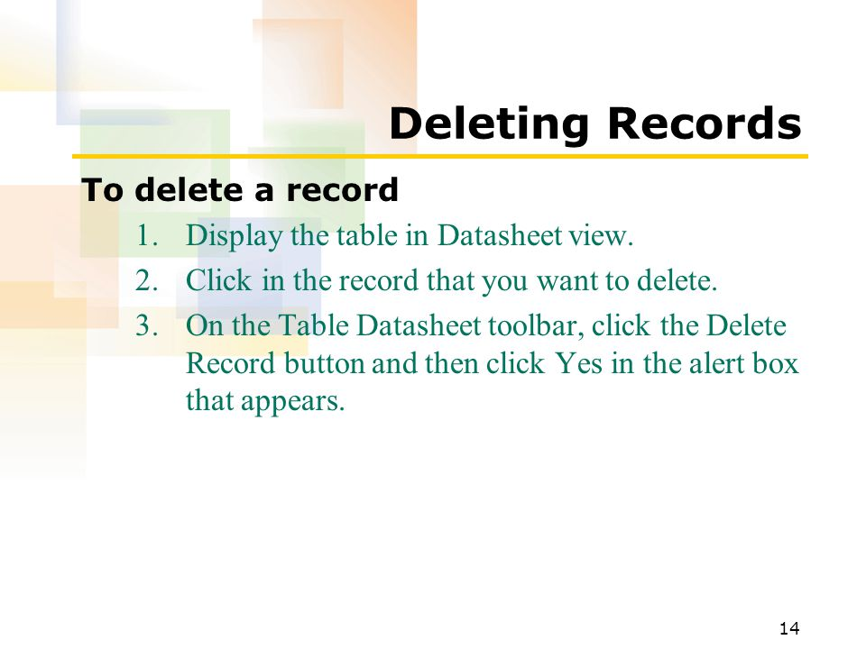 14 Deleting Records To delete a record 1.Display the table in Datasheet view.
