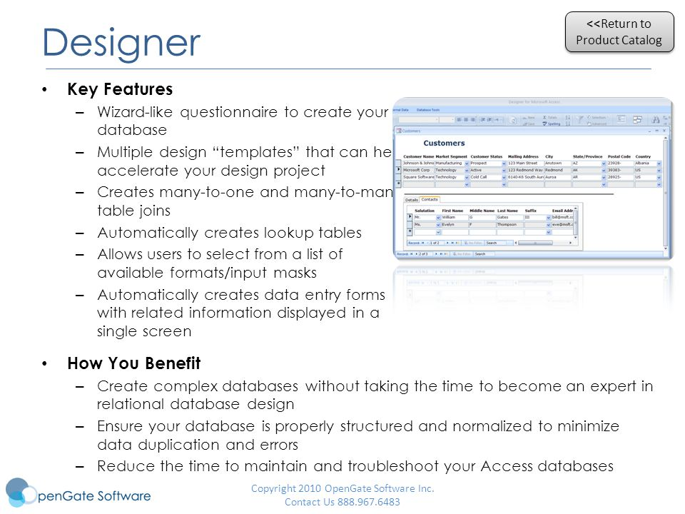 Designer Key Features – Wizard-like questionnaire to create your database – Multiple design templates that can help accelerate your design project – Creates many-to-one and many-to-many table joins – Automatically creates lookup tables – Allows users to select from a list of available formats/input masks – Automatically creates data entry forms with related information displayed in a single screen How You Benefit – Create complex databases without taking the time to become an expert in relational database design – Ensure your database is properly structured and normalized to minimize data duplication and errors – Reduce the time to maintain and troubleshoot your Access databases <<Return to Product Catalog <<Return to Product Catalog Copyright 2010 OpenGate Software Inc.