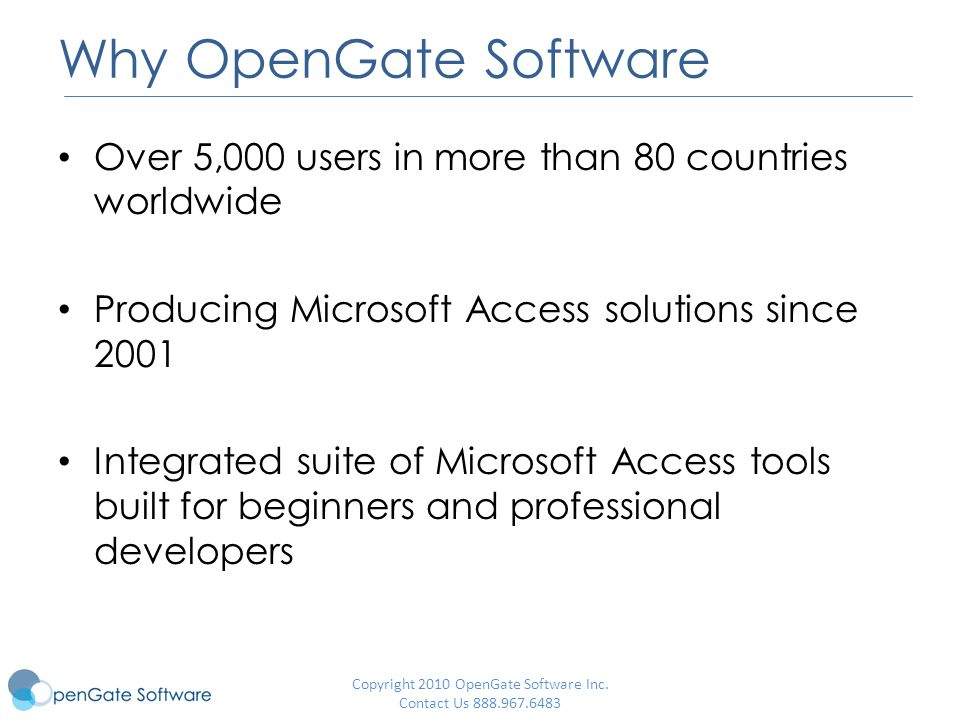 Why OpenGate Software Over 5,000 users in more than 80 countries worldwide Producing Microsoft Access solutions since 2001 Integrated suite of Microsoft Access tools built for beginners and professional developers Copyright 2010 OpenGate Software Inc.