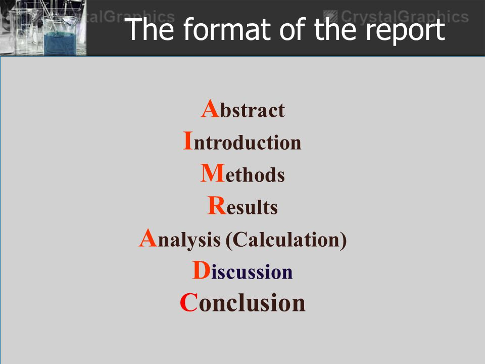 The format of the report A bstract I ntroduction M ethods R esults A nalysis (Calculation) D iscussion Conclusion