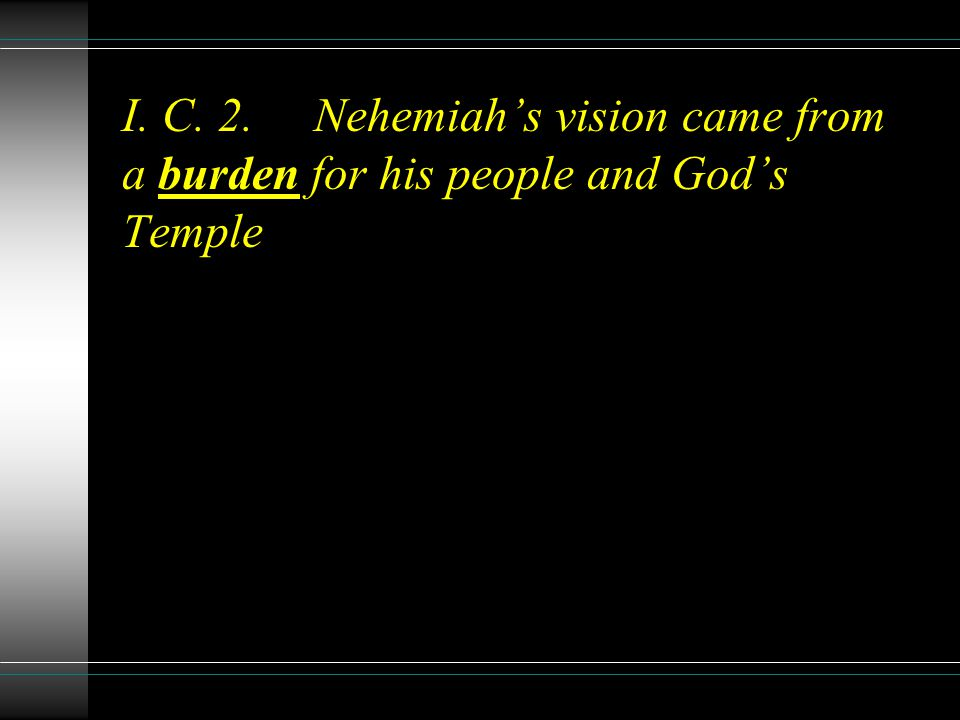 I. C. 2.Nehemiahs vision came from a burden for his people and Gods Temple