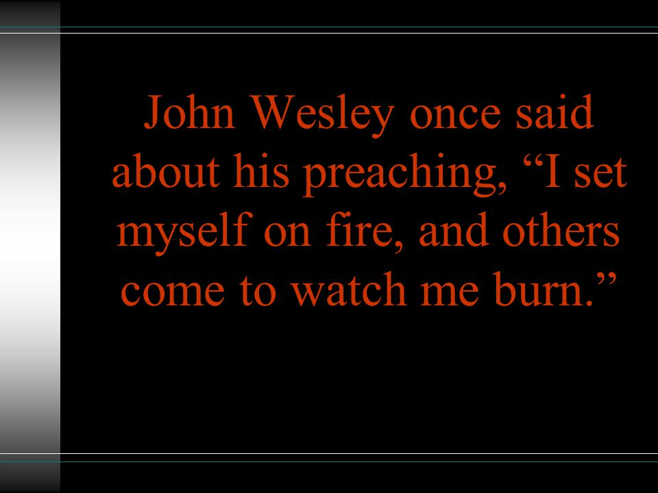 John Wesley once said about his preaching, I set myself on fire, and others come to watch me burn.