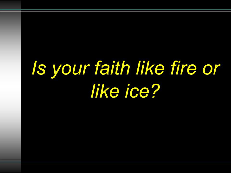 Is your faith like fire or like ice