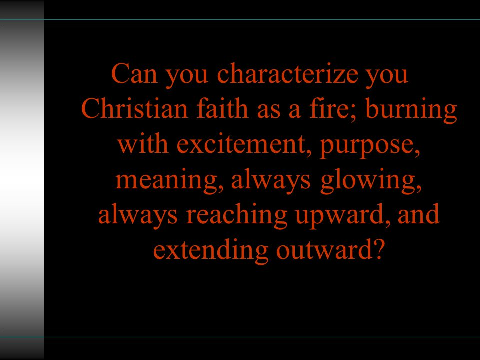 Can you characterize you Christian faith as a fire; burning with excitement, purpose, meaning, always glowing, always reaching upward, and extending outward