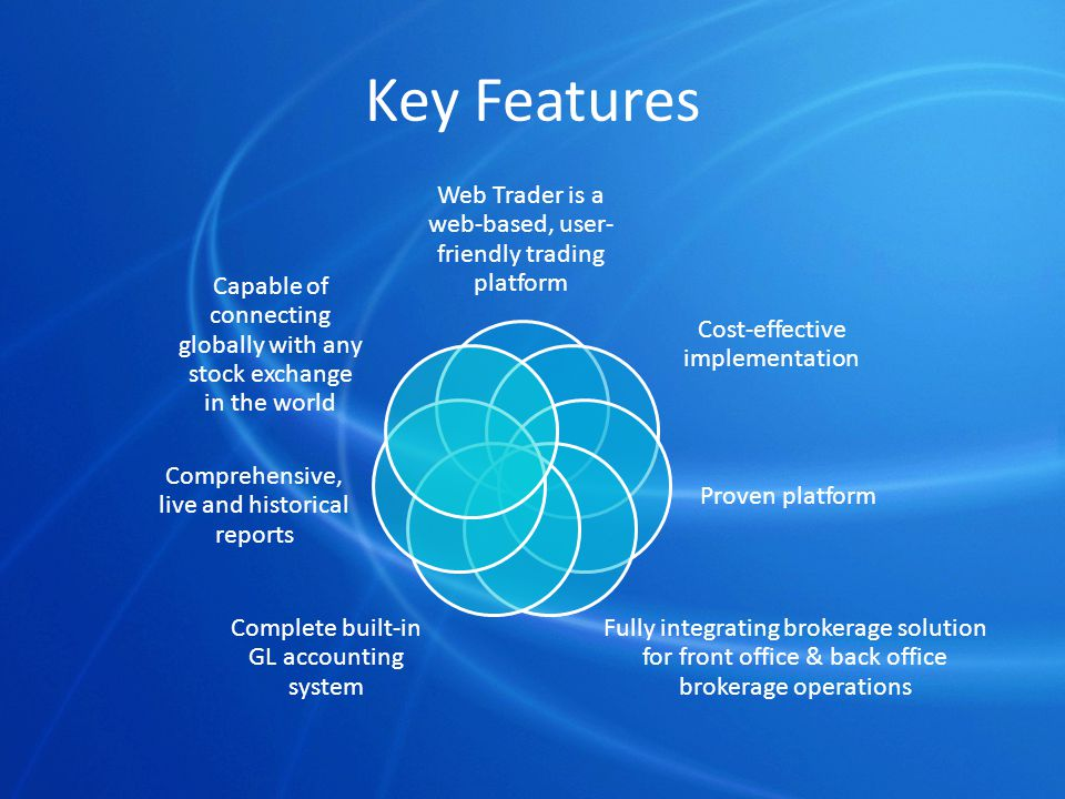 Key Features Web Trader is a web-based, user- friendly trading platform Cost-effective implementation Proven platform Fully integrating brokerage solution for front office & back office brokerage operations Complete built-in GL accounting system Comprehensive, live and historical reports Capable of connecting globally with any stock exchange in the world