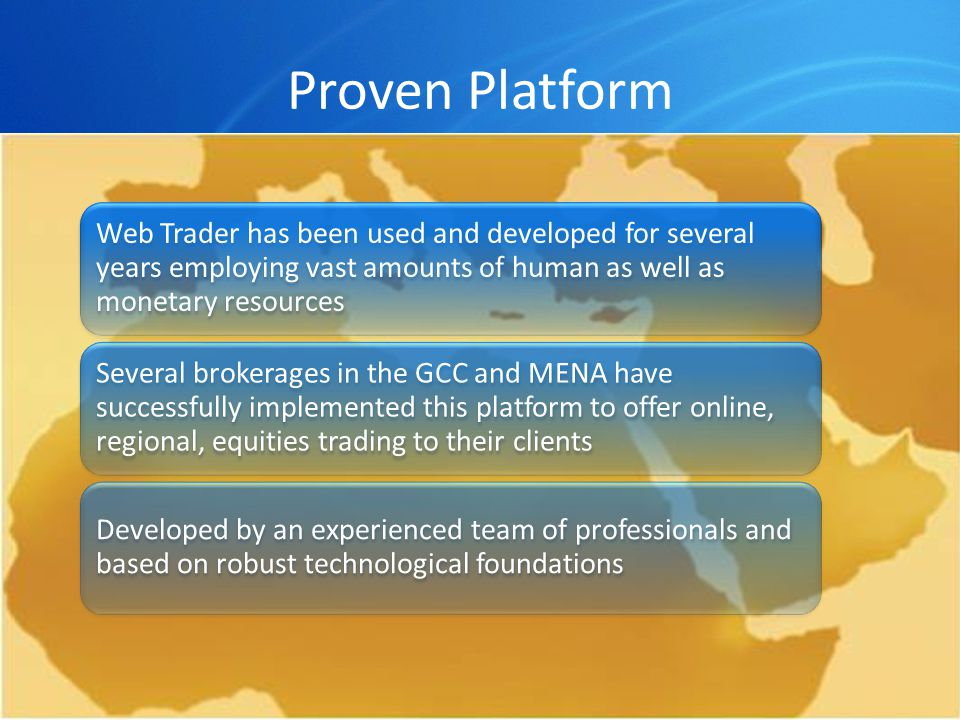 Proven Platform Web Trader has been used and developed for several years employing vast amounts of human as well as monetary resources Several brokerages in the GCC and MENA have successfully implemented this platform to offer online, regional, equities trading to their clients Developed by an experienced team of professionals and based on robust technological foundations