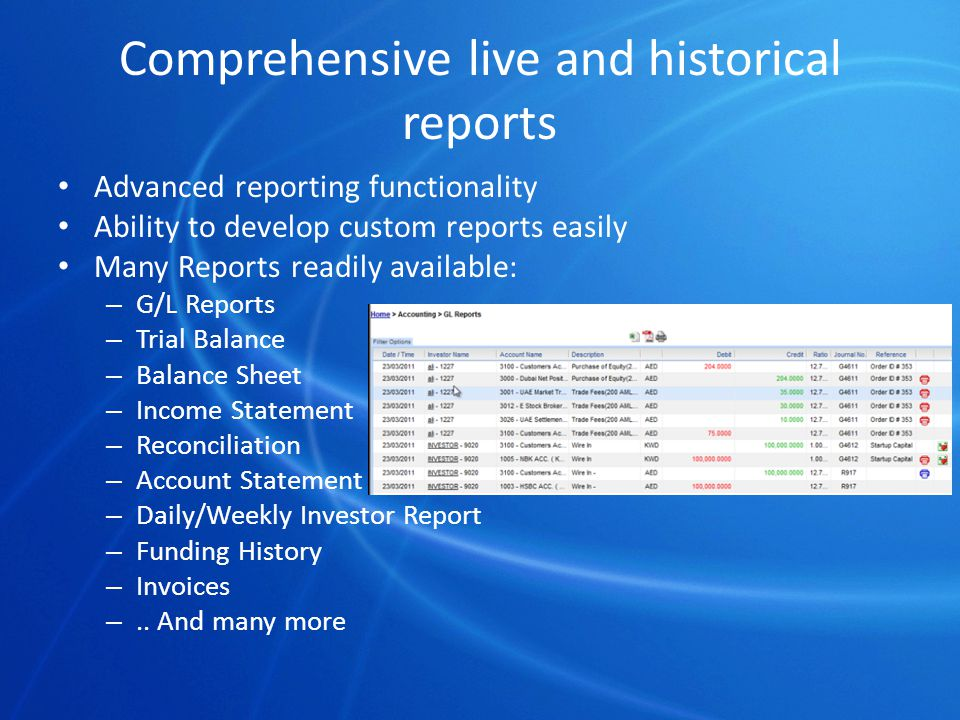 Comprehensive live and historical reports Advanced reporting functionality Ability to develop custom reports easily Many Reports readily available: – G/L Reports – Trial Balance – Balance Sheet – Income Statement – Reconciliation – Account Statement – Daily/Weekly Investor Report – Funding History – Invoices –..