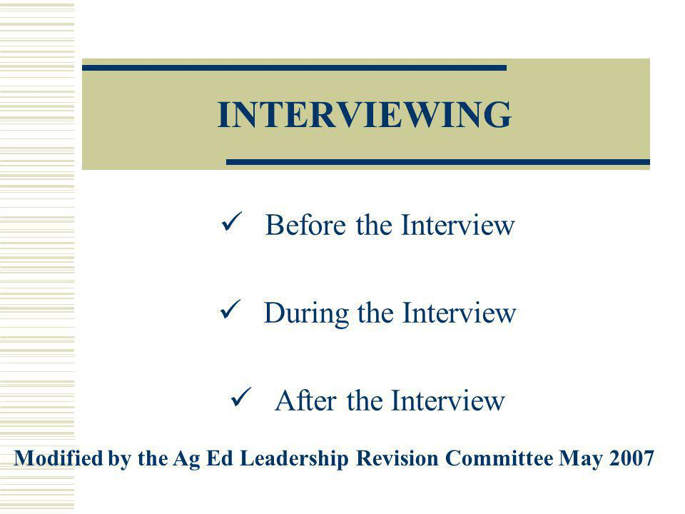 INTERVIEWING Before the Interview During the Interview After the Interview Modified by the Ag Ed Leadership Revision Committee May 2007