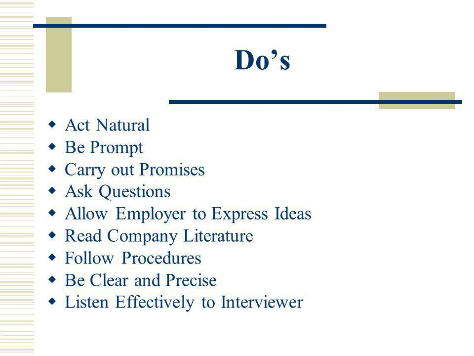 Dos Act Natural Be Prompt Carry out Promises Ask Questions Allow Employer to Express Ideas Read Company Literature Follow Procedures Be Clear and Precise Listen Effectively to Interviewer