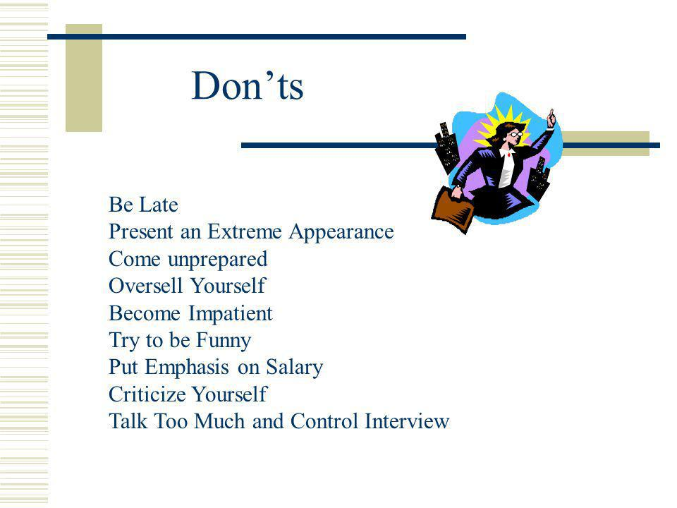 Donts Be Late Present an Extreme Appearance Come unprepared Oversell Yourself Become Impatient Try to be Funny Put Emphasis on Salary Criticize Yourself Talk Too Much and Control Interview