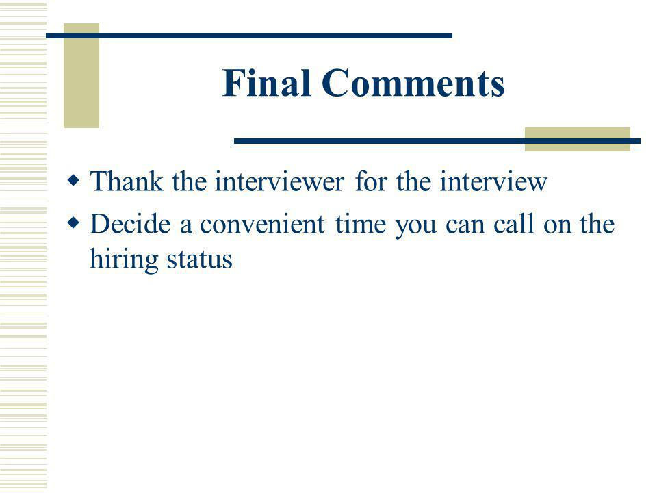 Final Comments Thank the interviewer for the interview Decide a convenient time you can call on the hiring status