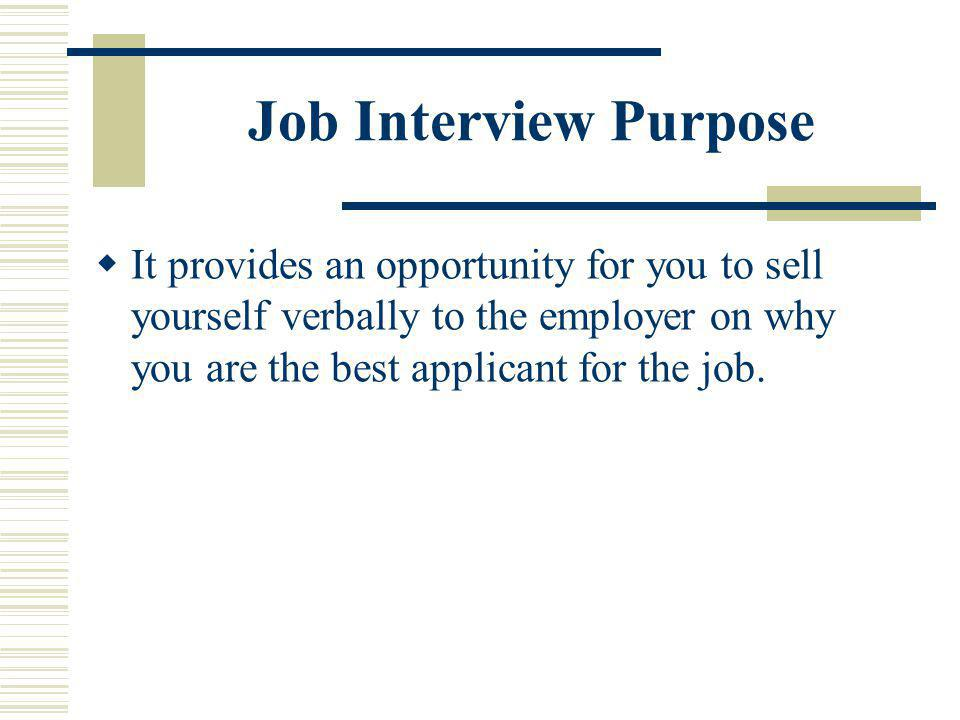 Job Interview Purpose It provides an opportunity for you to sell yourself verbally to the employer on why you are the best applicant for the job.
