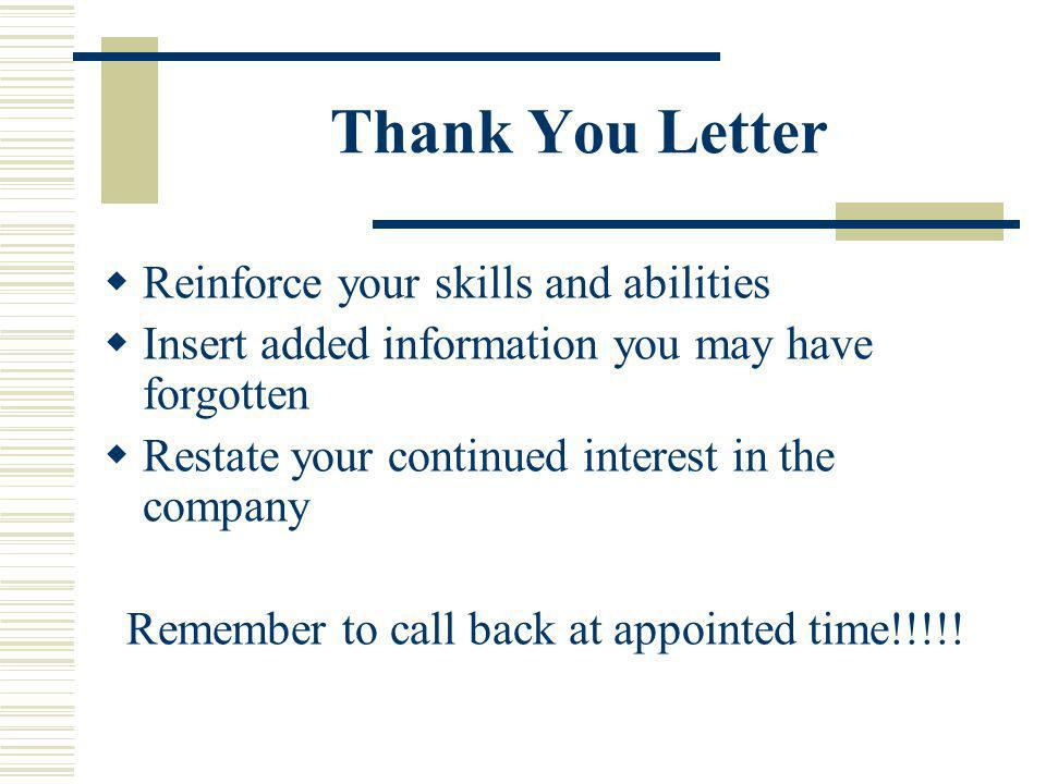 Thank You Letter Reinforce your skills and abilities Insert added information you may have forgotten Restate your continued interest in the company Remember to call back at appointed time!!!!!