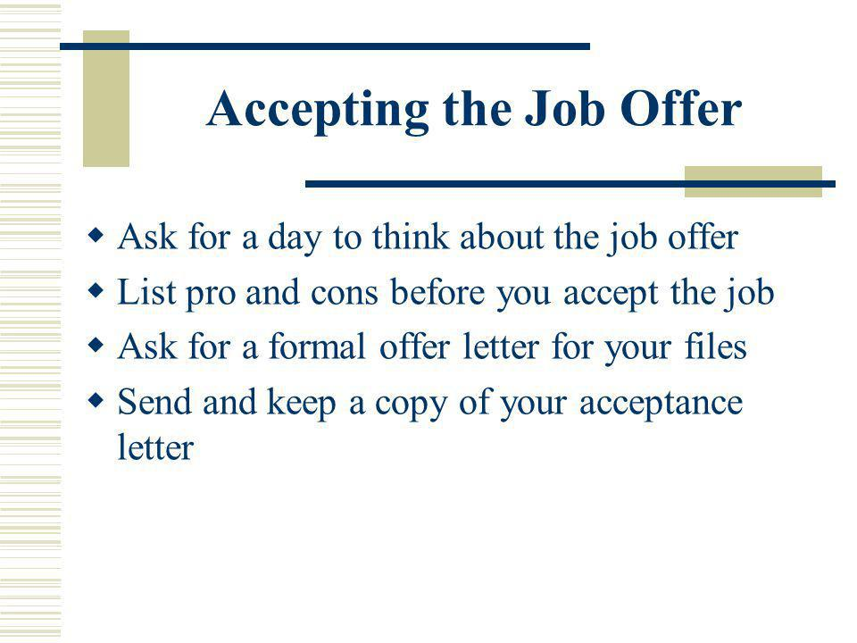 Accepting the Job Offer Ask for a day to think about the job offer List pro and cons before you accept the job Ask for a formal offer letter for your files Send and keep a copy of your acceptance letter