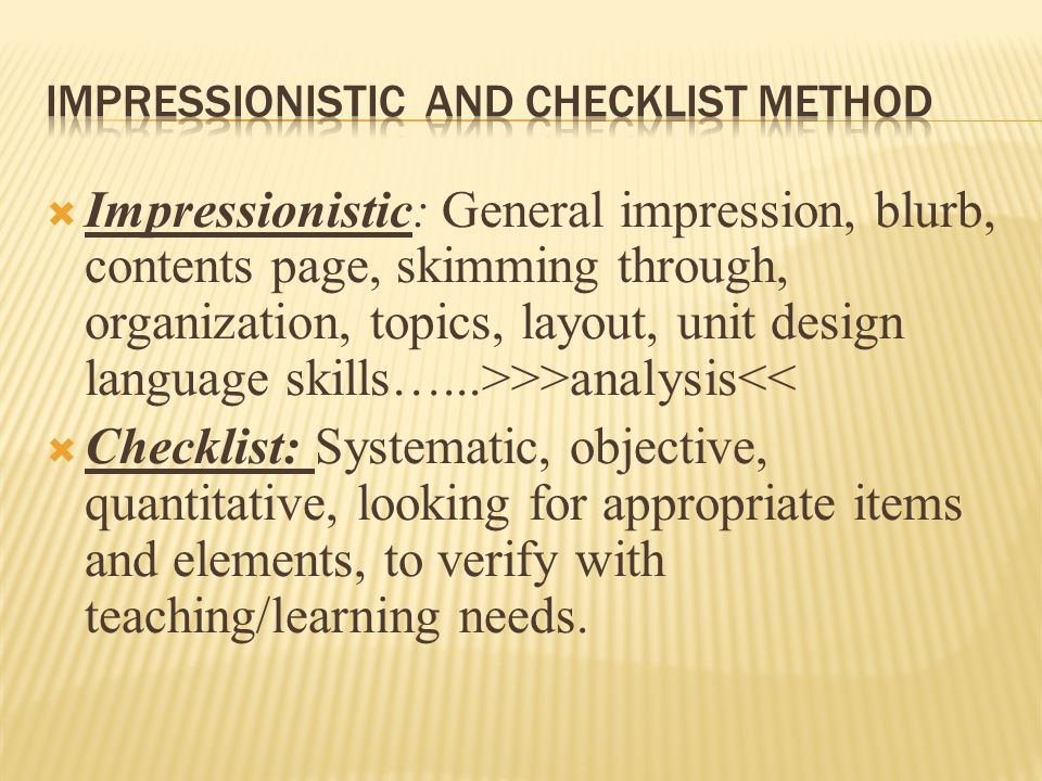 Impressionistic: General impression, blurb, contents page, skimming through, organization, topics, layout, unit design language skills…...>>>analysis<< Checklist: Systematic, objective, quantitative, looking for appropriate items and elements, to verify with teaching/learning needs.