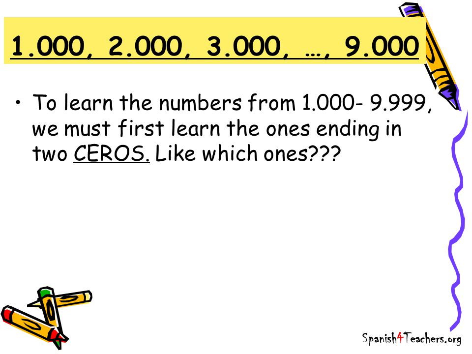 1.000, 2.000, 3.000, …, 9.000 To learn the numbers from 1.000- 9.999, we must first learn the ones ending in two CEROS.