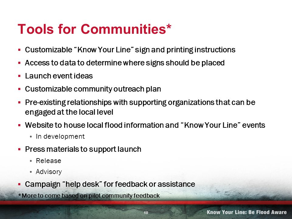 10 Tools for Communities* Customizable Know Your Line sign and printing instructions Access to data to determine where signs should be placed Launch event ideas Customizable community outreach plan Pre-existing relationships with supporting organizations that can be engaged at the local level Website to house local flood information and Know Your Line events In development Press materials to support launch Release Advisory Campaign help desk for feedback or assistance *More to come based on pilot community feedback