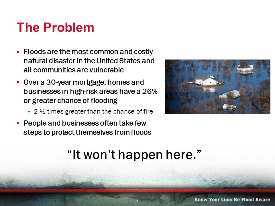2 The Problem Floods are the most common and costly natural disaster in the United States and all communities are vulnerable Over a 30-year mortgage, homes and businesses in high-risk areas have a 26% or greater chance of flooding 2 ½ times greater than the chance of fire People and businesses often take few steps to protect themselves from floods It wont happen here.