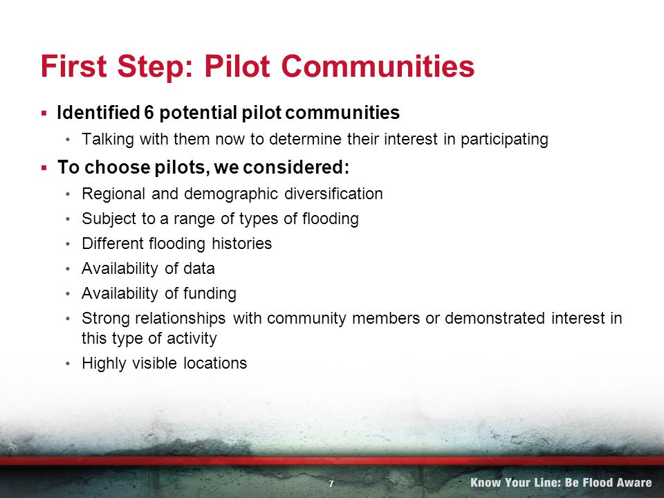 7 First Step: Pilot Communities Identified 6 potential pilot communities Talking with them now to determine their interest in participating To choose pilots, we considered: Regional and demographic diversification Subject to a range of types of flooding Different flooding histories Availability of data Availability of funding Strong relationships with community members or demonstrated interest in this type of activity Highly visible locations