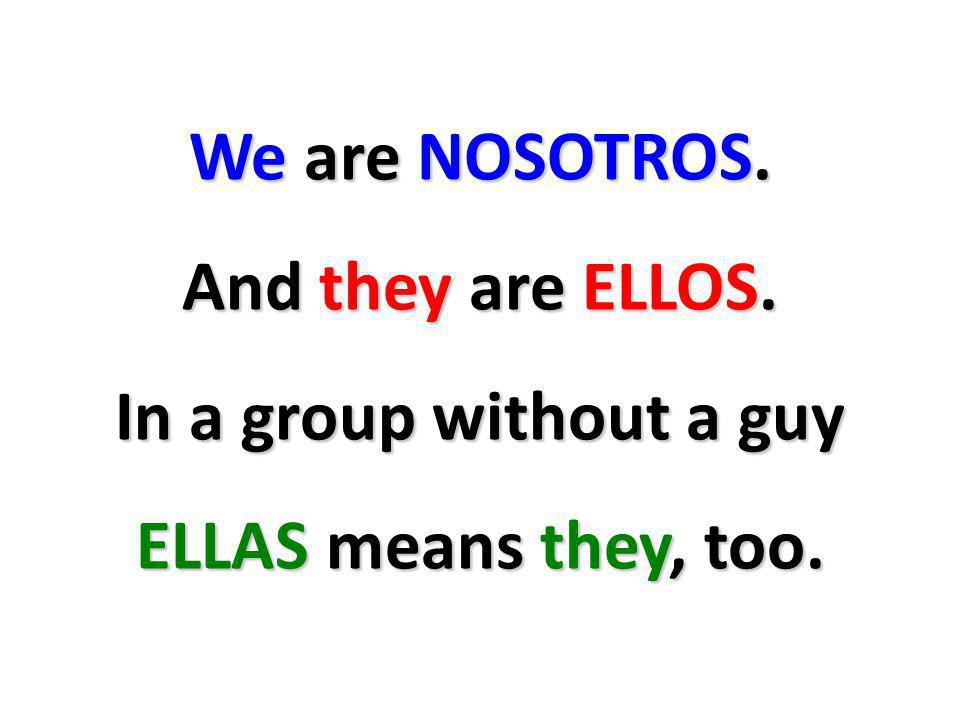 We are NOSOTROS. And they are ELLOS. In a group without a guy ELLAS means they, too.
